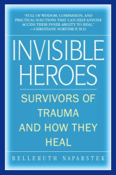 Belleruth Naparstek: Invisible Heroes : Survivors of Trauma and How They Heal
