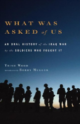Trish Wood: What Was Asked of Us: An Oral History of the Iraq War by the Soldiers Who Fought It