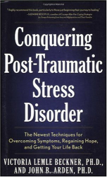 John B. Arden: Conquering Post-Traumatic Stress Disorder: The Newest Techniques for Overcoming Symptoms, Regaining Hope, and Getting Your Life Back