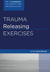David Berceli: Trauma Releasing Exercises (TRE): A revolutionary new method for stress/trauma recovery