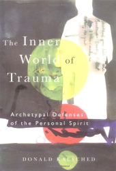 Donald Kalsched: The Inner World of Trauma: Archetypal Defences of the Personal Spirit