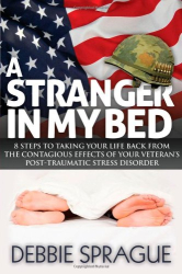 Debbie Sprague: A Stranger In My Bed: 8 Steps to Taking Your Life Back From the Contagious Effects of Your Veteran's Post-Traumatic Stress Disorder