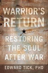 Edward Tick, PhD: Warrior's Return: Restoring the Soul After War
