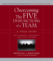 Patrick M. Lencioni: Overcoming the Five Dysfunctions of a Team: A Field Guide for Leaders, Managers, and Facilitators