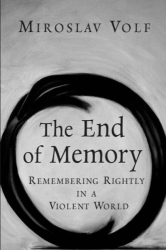 Miroslav Volf: The End of Memory: Remembering Rightly in a Violent World
