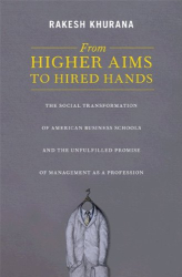 Rakesh Khurana: From Higher Aims to Hired Hands: The Social Transformation of American Business Schools and the Unfulfilled Promise of Management as a Profession