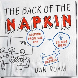 Dan Roam: The Back of the Napkin: Solving Problems and Selling Ideas with Pictures