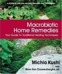 Macrobiotic Home Remedies: Your Guide to Traditional Healing Techniques: by Michio Kushi with Marc Van Cauwenberghe