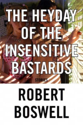 Robert Boswell: The Heyday of the Insensitive Bastards: Stories
