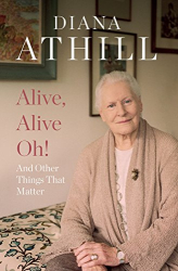 Diana Athill: Alive, Alive Oh!: And Other Things That Matter