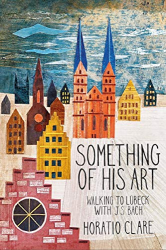 Horatio Clare: Something of his Art: Walking to Lubeck with J. S. Bach