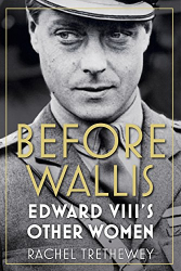 Rachel Trethewey: Before Wallis: Edward VIII's Other Women