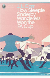 J.L. Carr: How Steeple Sinderby Wanderers Won the F.A. Cup