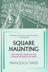 Francesca Wade: Square Haunting: Five Women, Freedom and London Between the Wars