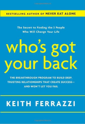 Keith Ferrazzi: Who's Got Your Back: The Breakthrough Program to Build Deep, Trusting Relationships That Create Success--and Won't Let You Fail