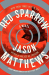 Jason Matthews: Red Sparrow: A Novel (The Red Sparrow Trilogy)