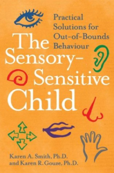 Karen A. Smith: The Sensory-Sensitive Child: Practical Solutions for Out-of-Bounds Behavior