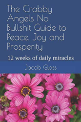 Jacob Glass: The Crabby Angels No Bullshit Guide to Peace, Joy and Prosperity: 12 weeks of daily miracles