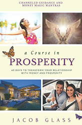 Glass, Jacob: A Course in Prosperity: 60 days to transform your relationship with money and prosperity!
