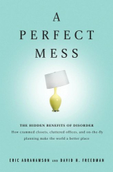 Eric Abrahamson: A Perfect Mess: The Hidden Benefits of Disorder--How Crammed Closets, Cluttered Offices, and On-the-Fly Planning Make the World a Better Place