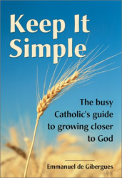 Emmanuel De Gibergues: Keep It Simple: The Busy Catholic's Guide to Growing Closer to God