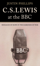 Justin Phillips: C. S. Lewis at the BBC: Messages of Hope in the Darkness of War