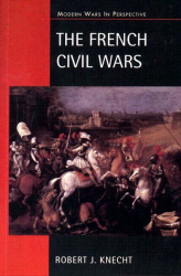 R. J. Knecht: The French Civil Wars, 1562 - 1598