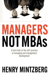 Henry Mintzberg: Managers Not MBAs: A Hard Look at the Soft Practice of Managing and Management Development
