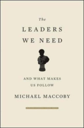 Michael Maccoby: The Leaders We Need: And What Makes Us Follow