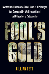 Gillian Tett: Fool's Gold: How the Bold Dream of a Small Tribe at J.P. Morgan Was Corrupted by Wall Street Greed and Unleashed a Catastrophe