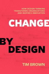 Tim Brown: Change by Design: How Design Thinking Transforms Organizations and Inspires Innovation