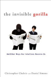 Christopher Chabris: The Invisible Gorilla: And Other Ways Our Intuitions Deceive Us
