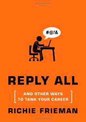 Richie Frieman: REPLY ALL...And Other Ways to Tank Your Career