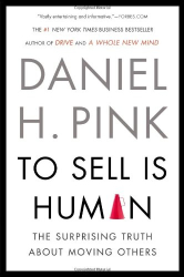 Daniel H. Pink: To Sell Is Human: The Surprising Truth About Moving Others