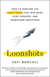 Safi Bahcall: Loonshots: How to Nurture the Crazy Ideas That Win Wars, Cure Diseases, and Transform Industries
