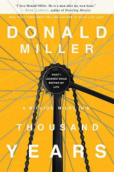 Donald Miller: A Million Miles in a Thousand Years: What I Learned While Editing My Life