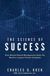 Charles G. Koch: The Science of Success: How Market-Based Management Built the World's Largest Private Company