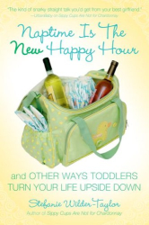 Stefanie Wilder-Taylor: Naptime Is the New Happy Hour: And Other Ways Toddlers Turn Your Life Upside Down