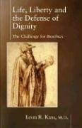Leon R. Kass: Life, Liberty and the Defense of Dignity: The Challenge for Bioethics