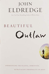 Eldredge, John: Beautiful Outlaw: Experiencing the Playful, Disruptive, Extravagant Personality of Jesus
