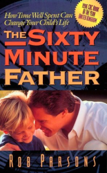 Rob Parsons: The Sixty Minute Father: How Time Well Spent Can Change Your Child's Life