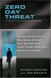 Byron Acohido: Zero Day Threat: The Shocking Truth of How Banks and Credit Bureaus Help Cyber Crooks Steal Your Money and Identity