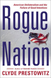 Clyde Prestowitz: Rogue Nation: American Unilateralism and the Failure of Good Intentions