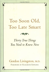 Gordon Livingston: Too Soon Old, Too Late Smart: Thirty True Things You Need to Know Now