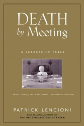 Patrick Lencioni: Death by Meeting: A Leadership Fable...About Solving the Most Painful Problem in Business (J-B Lencioni Series)