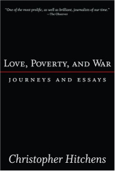 Christopher Hitchens: Love, Poverty, and War: Journeys and Essays