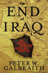 Peter W. Galbraith: The End of Iraq: How American Incompetence Created a War Without End
