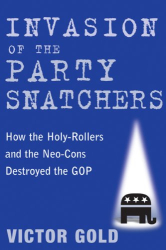 Victor Gold: Invasion of the Party Snatchers: How the Holy-Rollers and the Neo-Cons Destroyed the GOP