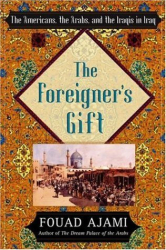 Fouad Ajami: The Foreigner's Gift: The Americans, the Arabs, and the Iraqis in Iraq