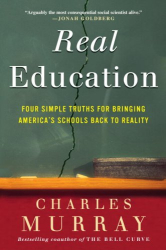 Charles Murray: Real Education: Four Simple Truths for Bringing American Schools Back to Reality
